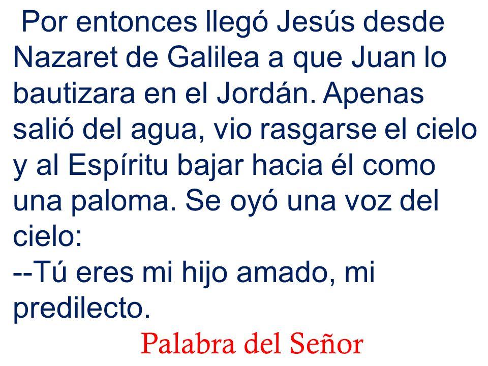 Por entonces llegó Jesús desde Nazaret de Galilea a que Juan lo bautizara en el Jordán. Apenas salió del agua, vio rasgarse el cielo y al Espíritu bajar hacia él como una paloma. Se oyó una voz del cielo: