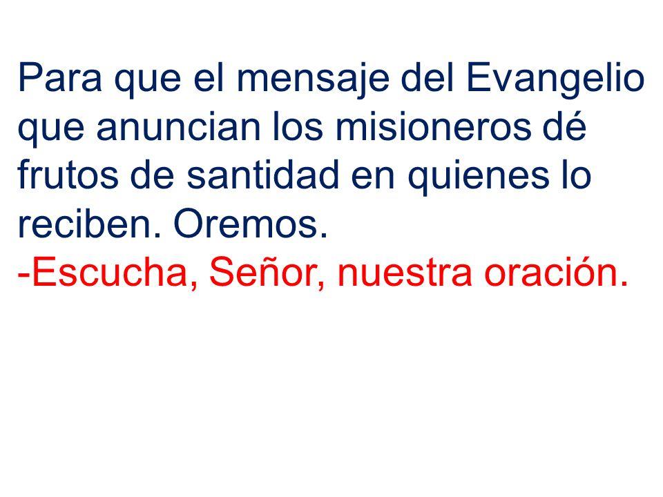 Para que el mensaje del Evangelio que anuncian los misioneros dé frutos de santidad en quienes lo reciben. Oremos.
