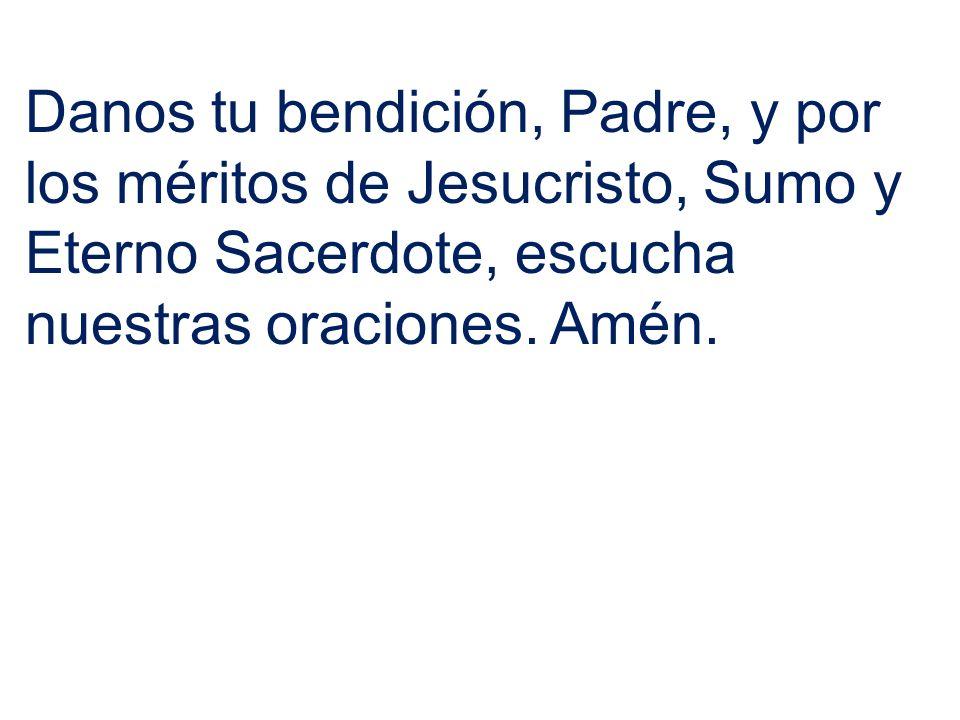 Danos tu bendición, Padre, y por los méritos de Jesucristo, Sumo y Eterno Sacerdote, escucha nuestras oraciones.