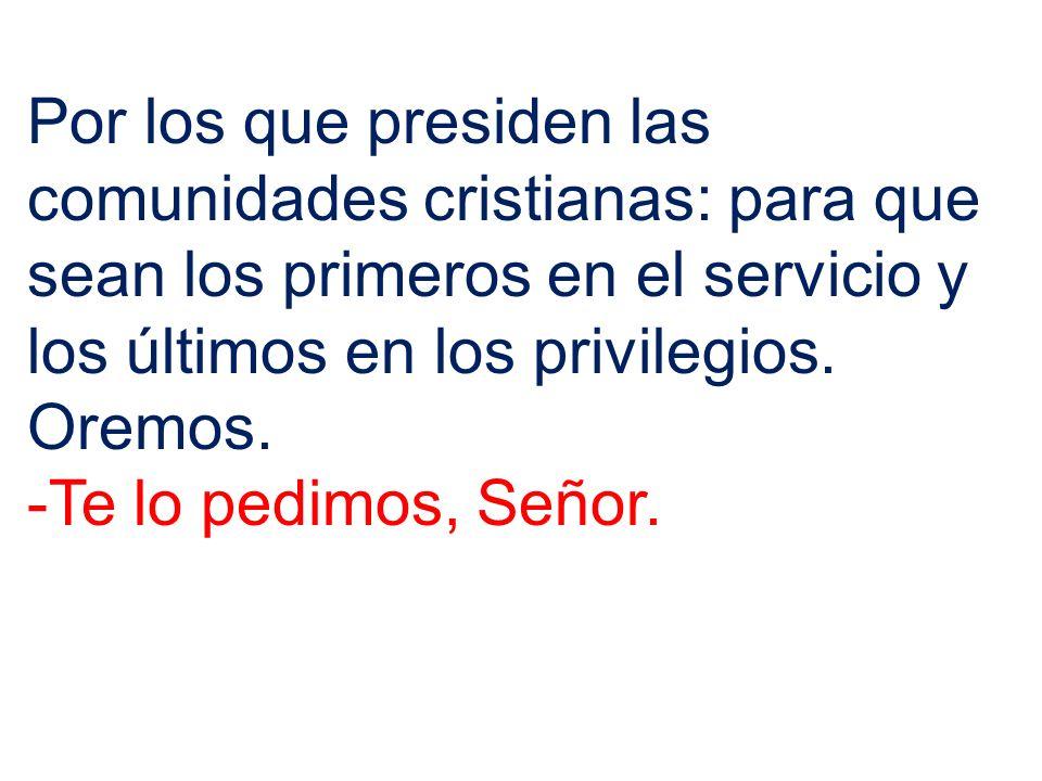 Por los que presiden las comunidades cristianas: para que sean los primeros en el servicio y los últimos en los privilegios.