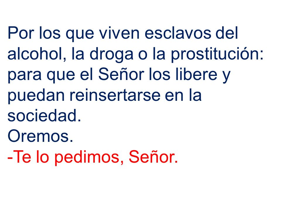Por los que viven esclavos del alcohol, la droga o la prostitución: para que el Señor los libere y puedan reinsertarse en la sociedad.