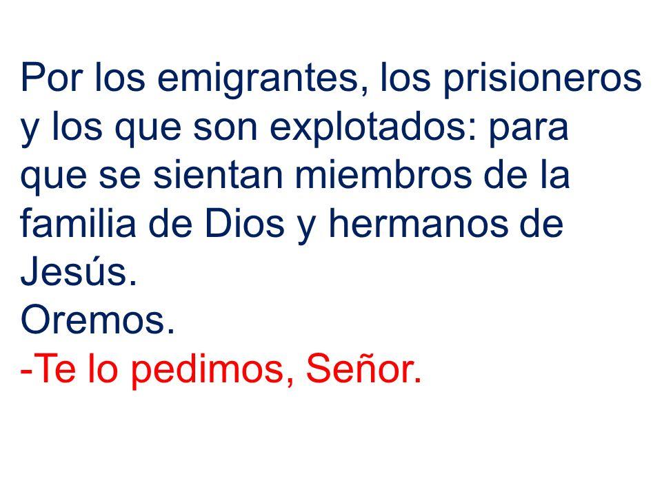 Por los emigrantes, los prisioneros y los que son explotados: para que se sientan miembros de la familia de Dios y hermanos de Jesús.