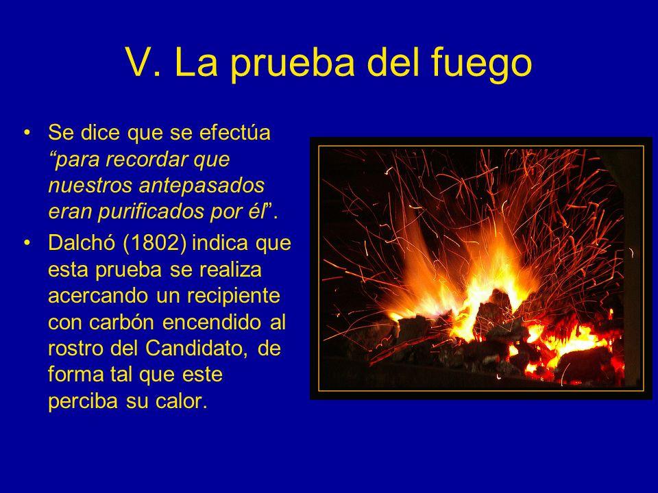 V. La prueba del fuego Se dice que se efectúa para recordar que nuestros antepasados eran purificados por él .