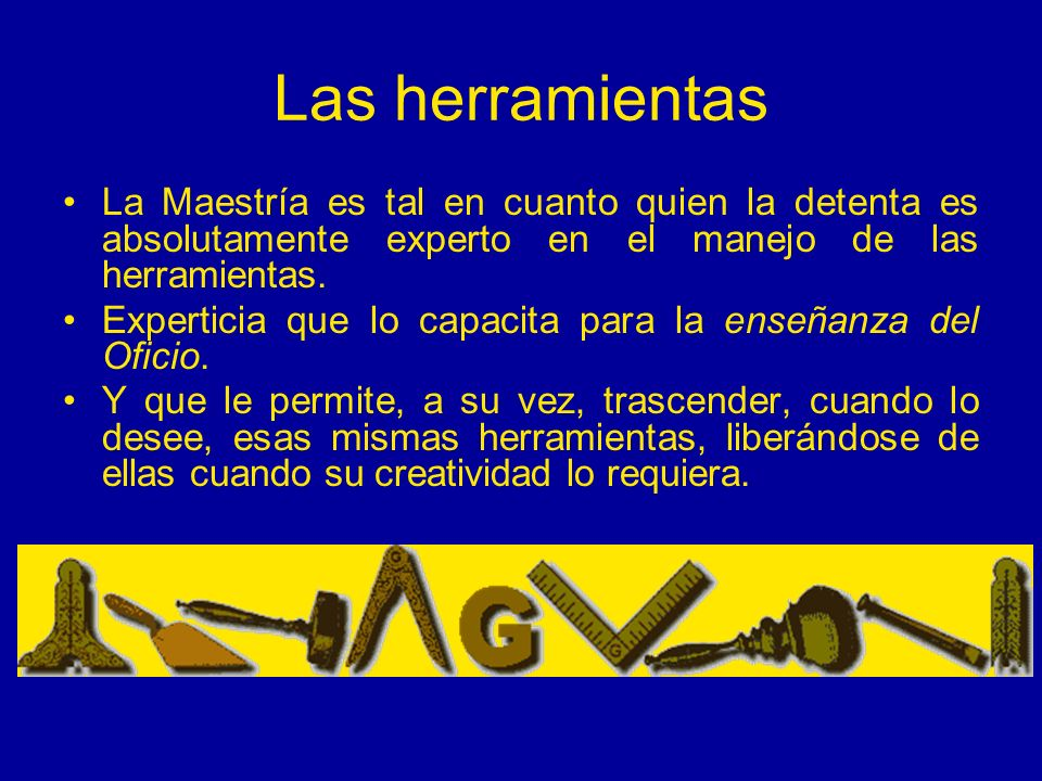 Las herramientas La Maestría es tal en cuanto quien la detenta es absolutamente experto en el manejo de las herramientas.