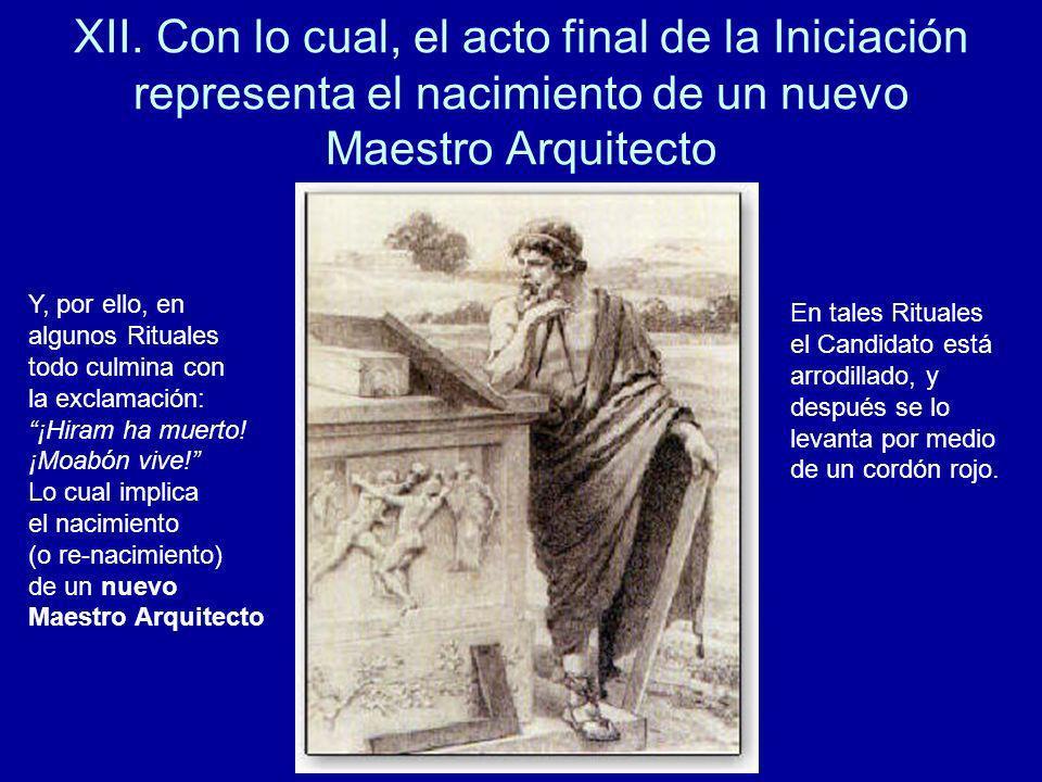 XII. Con lo cual, el acto final de la Iniciación representa el nacimiento de un nuevo Maestro Arquitecto