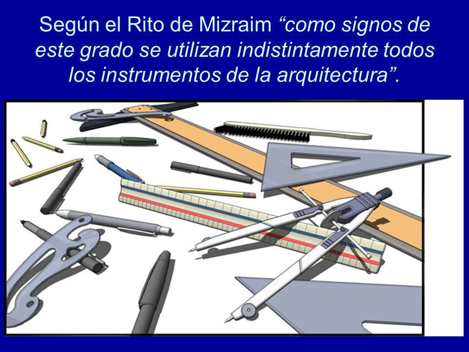 Según el Rito de Mizraim como signos de este grado se utilizan indistintamente todos los instrumentos de la arquitectura .
