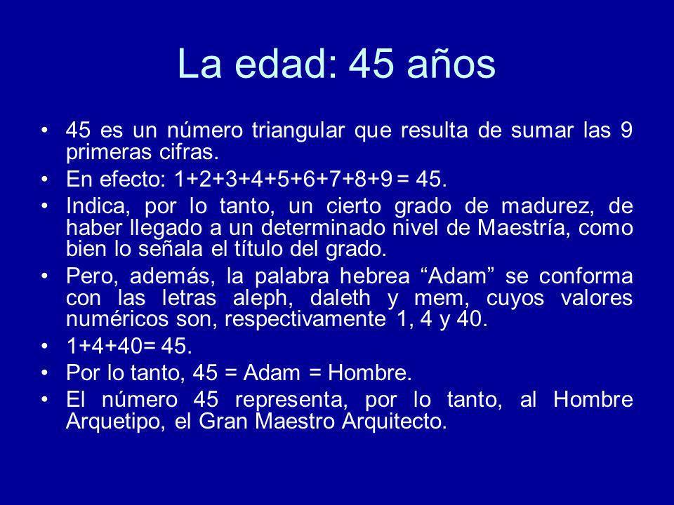 La edad: 45 años45 es un número triangular que resulta de sumar las 9 primeras cifras. En efecto: 1+2+3+4+5+6+7+8+9 = 45.
