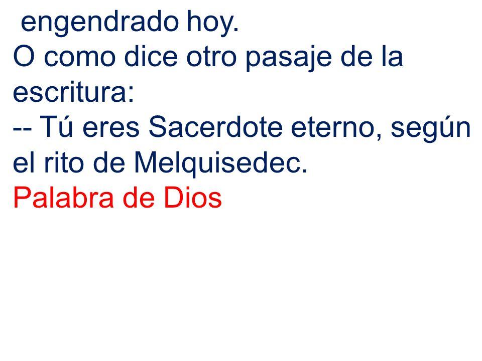 engendrado hoy. O como dice otro pasaje de la escritura: -- Tú eres Sacerdote eterno, según el rito de Melquisedec.