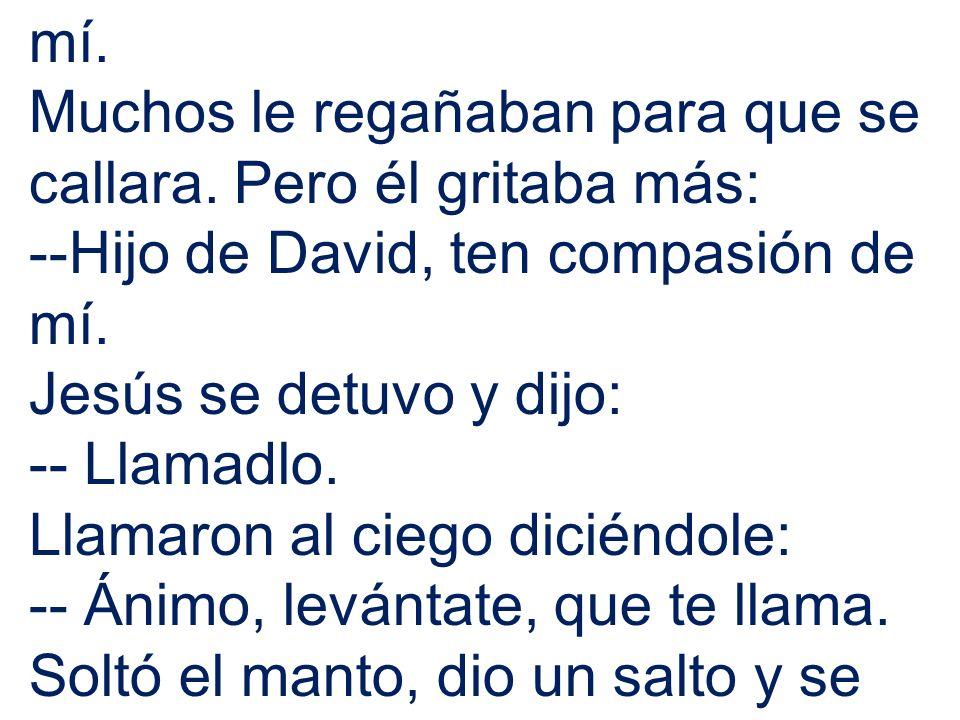 mí. Muchos le regañaban para que se callara. Pero él gritaba más: --Hijo de David, ten compasión de mí.