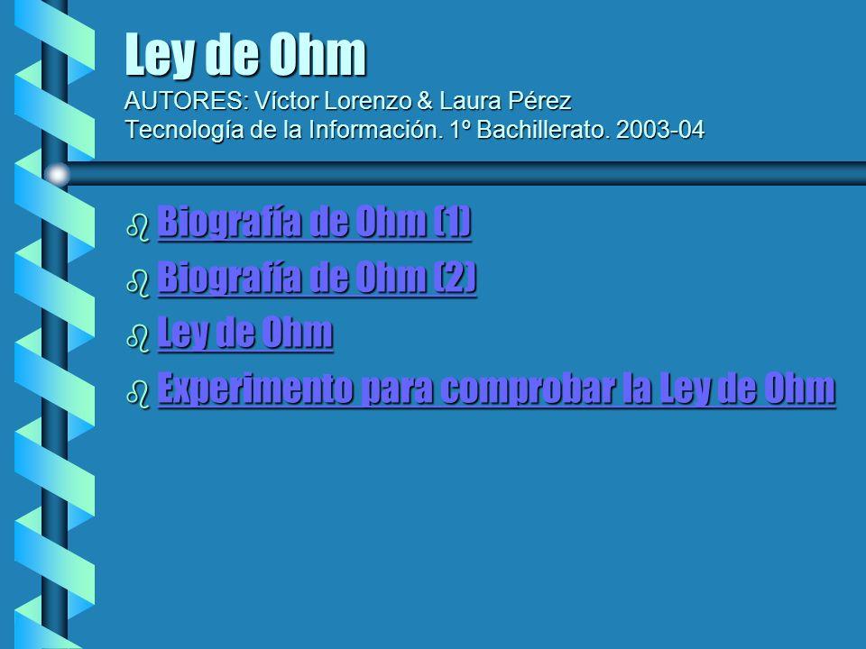 Ley de Ohm AUTORES: Víctor Lorenzo & Laura Pérez Tecnología de la Información. 1º Bachillerato. 2003-04