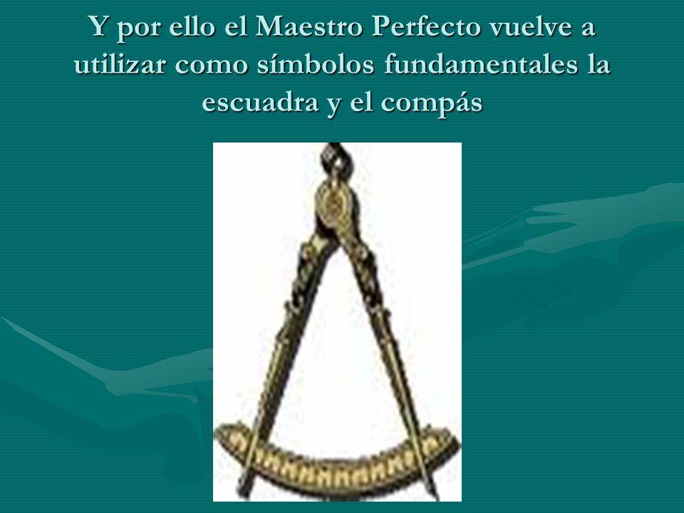 Y por ello el Maestro Perfecto vuelve a utilizar como símbolos fundamentales la escuadra y el compás