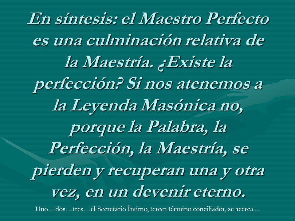 En síntesis: el Maestro Perfecto es una culminación relativa de la Maestría. ¿Existe la perfección Si nos atenemos a la Leyenda Masónica no, porque la Palabra, la Perfección, la Maestría, se pierden y recuperan una y otra vez, en un devenir eterno.