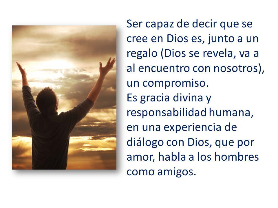 Ser capaz de decir que se cree en Dios es, junto a un regalo (Dios se revela, va a al encuentro con nosotros), un compromiso.