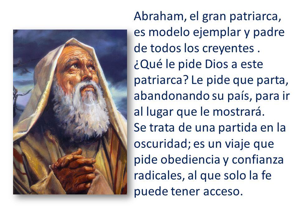 Abraham, el gran patriarca, es modelo ejemplar y padre de todos los creyentes . ¿Qué le pide Dios a este patriarca Le pide que parta, abandonando su país, para ir al lugar que le mostrará.