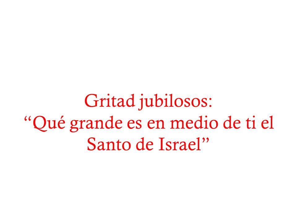 Qué grande es en medio de ti el Santo de Israel