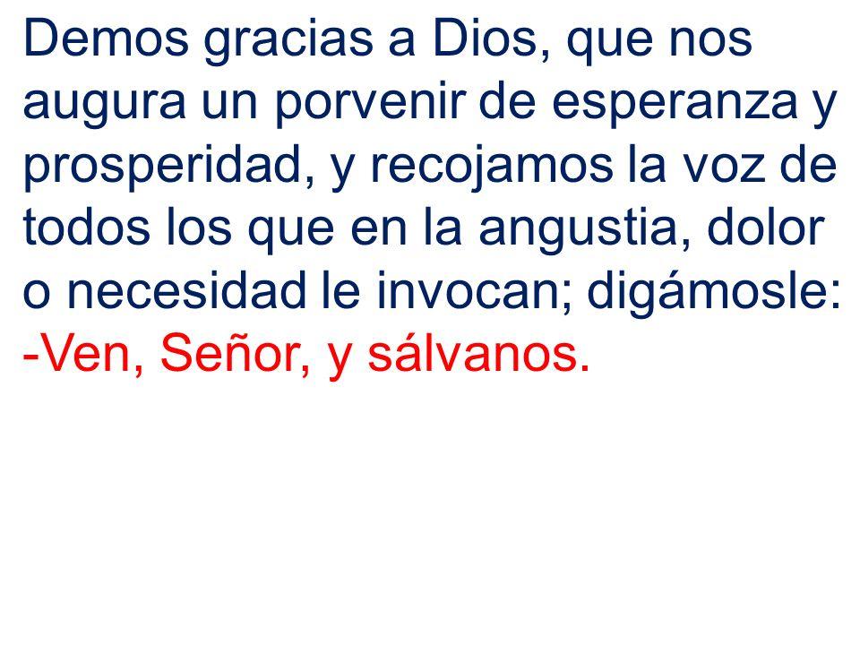 Demos gracias a Dios, que nos augura un porvenir de esperanza y prosperidad, y recojamos la voz de todos los que en la angustia, dolor o necesidad le invocan; digámosle: