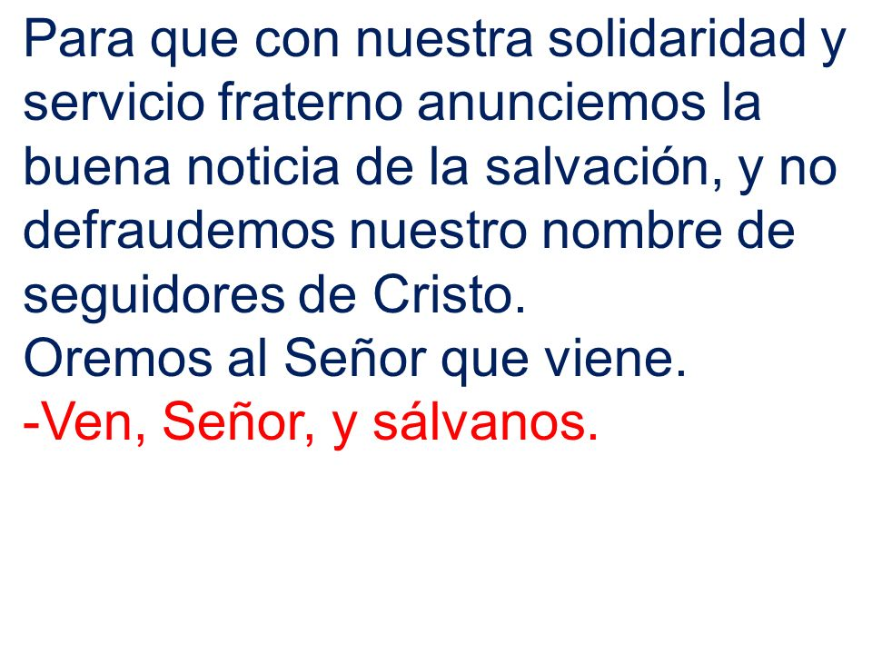 Para que con nuestra solidaridad y servicio fraterno anunciemos la buena noticia de la salvación, y no defraudemos nuestro nombre de seguidores de Cristo.