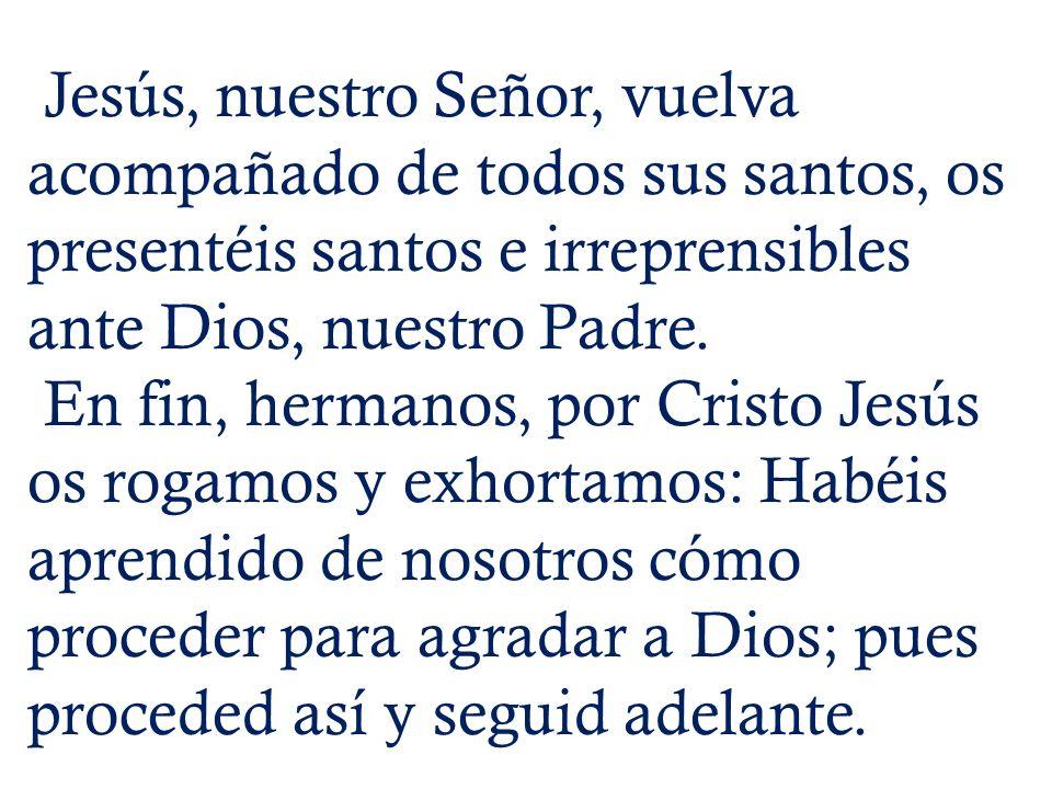 Jesús, nuestro Señor, vuelva acompañado de todos sus santos, os presentéis santos e irreprensibles ante Dios, nuestro Padre.