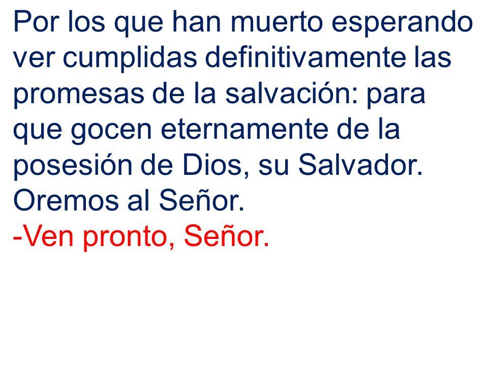 Por los que han muerto esperando ver cumplidas definitivamente las promesas de la salvación: para que gocen eternamente de la posesión de Dios, su Salvador.