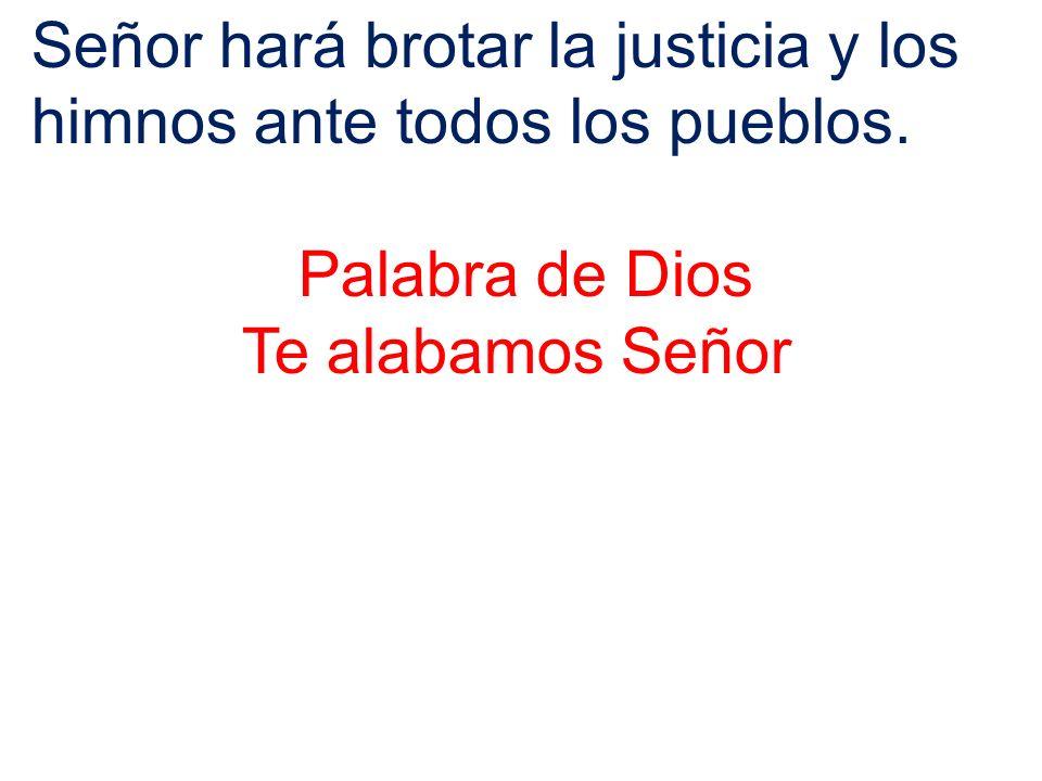 Señor hará brotar la justicia y los himnos ante todos los pueblos.