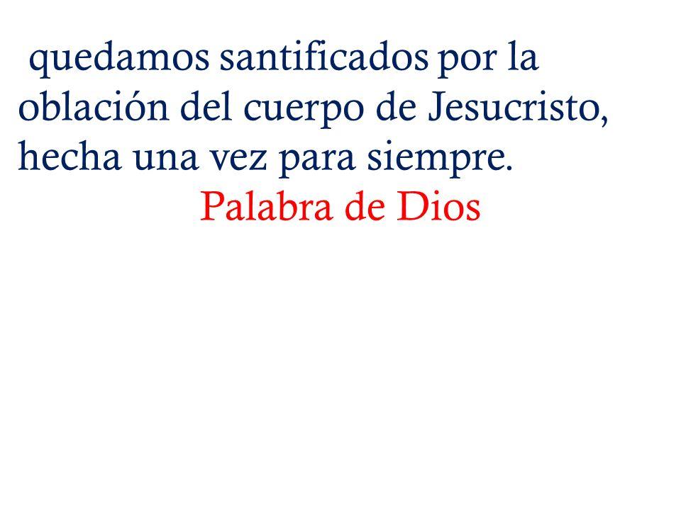 quedamos santificados por la oblación del cuerpo de Jesucristo, hecha una vez para siempre.