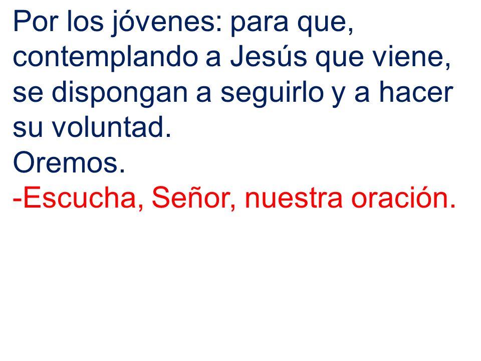 Por los jóvenes: para que, contemplando a Jesús que viene, se dispongan a seguirlo y a hacer su voluntad.
