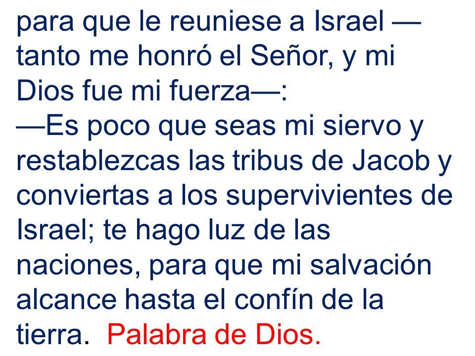para que le reuniese a Israel —tanto me honró el Señor, y mi Dios fue mi fuerza—: