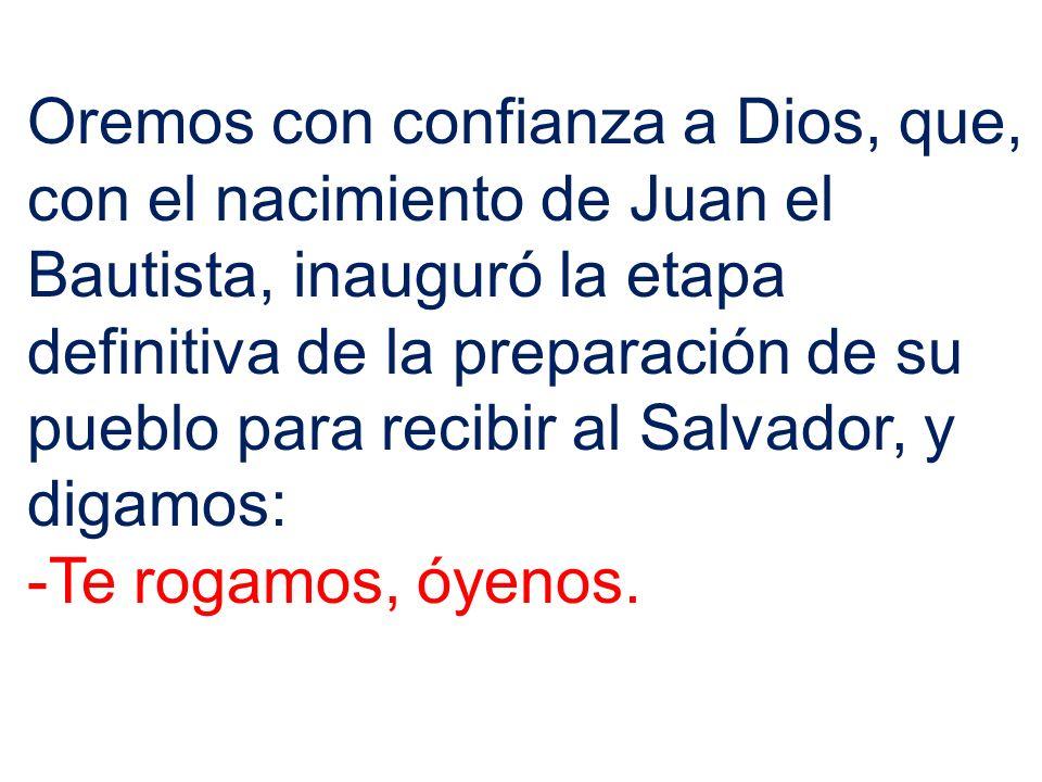 Oremos con confianza a Dios, que, con el nacimiento de Juan el Bautista, inauguró la etapa definitiva de la preparación de su pueblo para recibir al Salvador, y digamos: