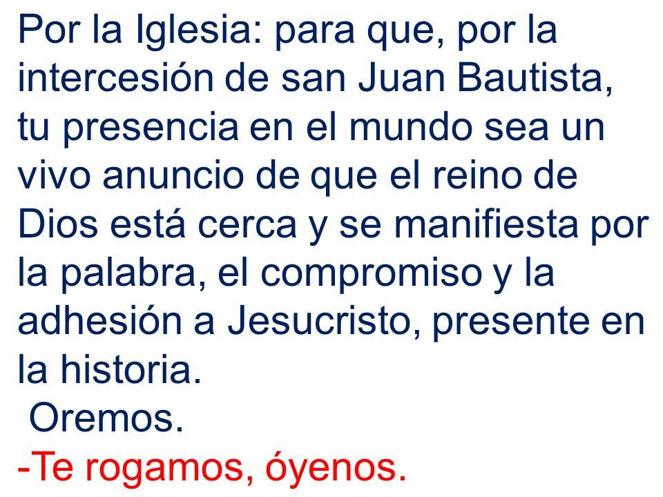 Por la Iglesia: para que, por la intercesión de san Juan Bautista, tu presencia en el mundo sea un vivo anuncio de que el reino de Dios está cerca y se manifiesta por la palabra, el compromiso y la adhesión a Jesucristo, presente en la historia.