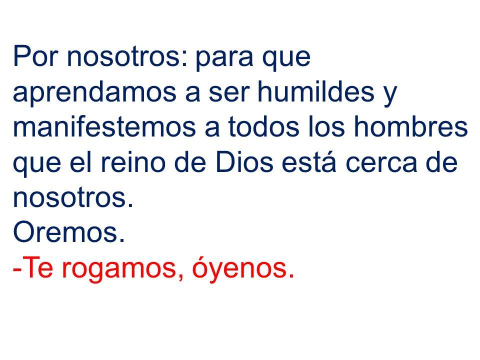 Por nosotros: para que aprendamos a ser humildes y manifestemos a todos los hombres que el reino de Dios está cerca de nosotros.