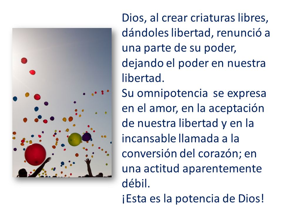Dios, al crear criaturas libres, dándoles libertad, renunció a una parte de su poder, dejando el poder en nuestra libertad.