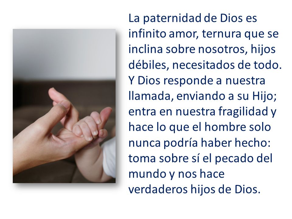 La paternidad de Dios es infinito amor, ternura que se inclina sobre nosotros, hijos débiles, necesitados de todo.