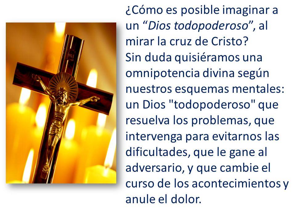 ¿Cómo es posible imaginar a un Dios todopoderoso , al mirar la cruz de Cristo