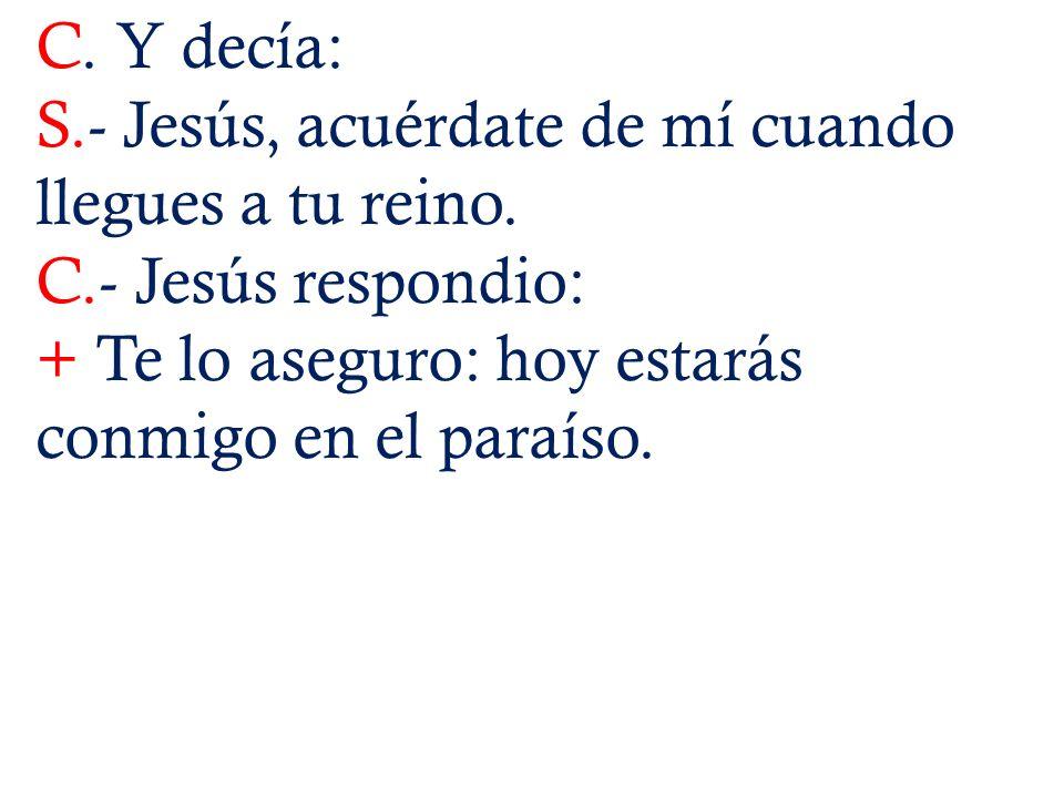 C.Y decía:S.- Jesús, acuérdate de mí cuando llegues a tu reino.