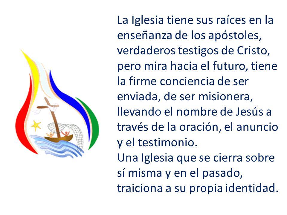 La Iglesia tiene sus raíces en la enseñanza de los apóstoles, verdaderos testigos de Cristo, pero mira hacia el futuro, tiene la firme conciencia de ser enviada, de ser misionera, llevando el nombre de Jesús a través de la oración, el anuncio y el testimonio.