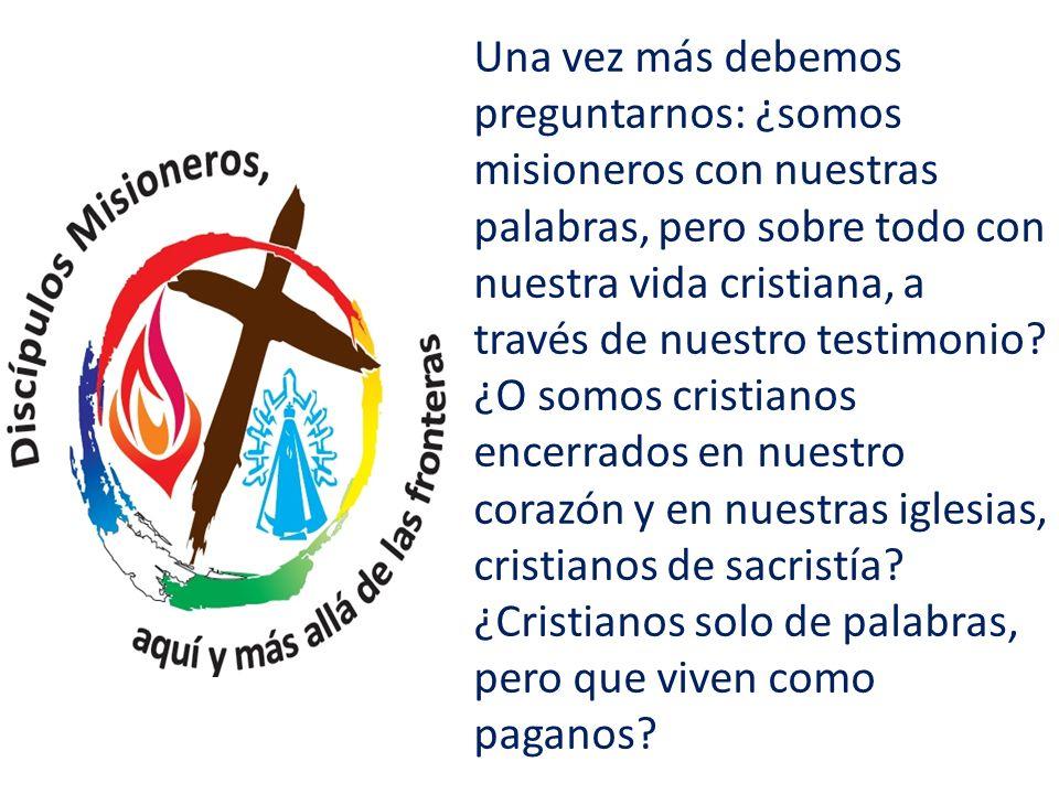 Una vez más debemos preguntarnos: ¿somos misioneros con nuestras palabras, pero sobre todo con nuestra vida cristiana, a través de nuestro testimonio