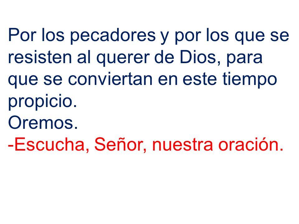Por los pecadores y por los que se resisten al querer de Dios, para que se conviertan en este tiempo propicio.
