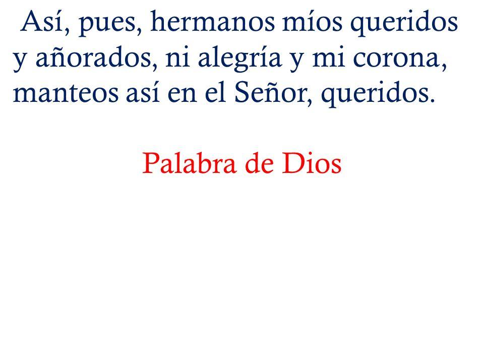 Así, pues, hermanos míos queridos y añorados, ni alegría y mi corona, manteos así en el Señor, queridos.