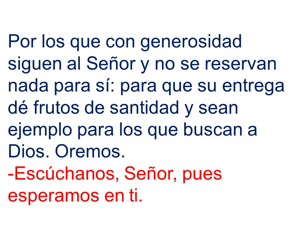 Por los que con generosidad siguen al Señor y no se reservan nada para sí: para que su entrega dé frutos de santidad y sean ejemplo para los que buscan a Dios. Oremos.