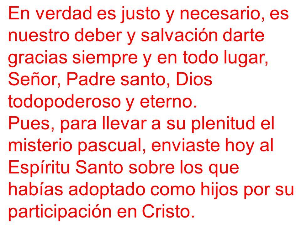 En verdad es justo y necesario, es nuestro deber y salvación darte gracias siempre y en todo lugar, Señor, Padre santo, Dios todopoderoso y eterno.
