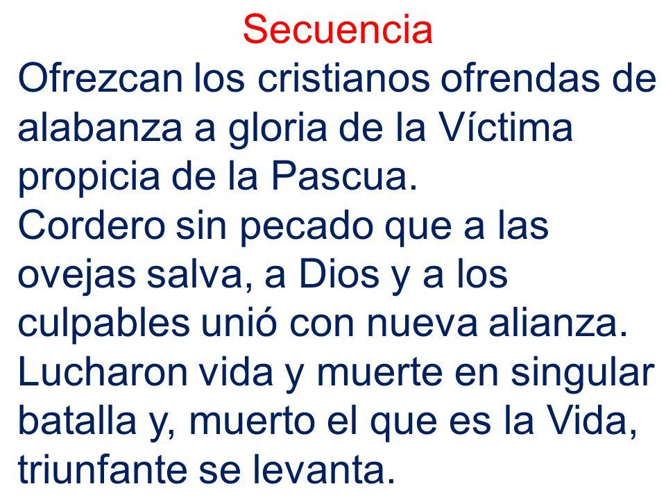 Secuencia Ofrezcan los cristianos ofrendas de alabanza a gloria de la Víctima propicia de la Pascua.