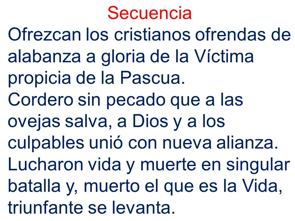 SecuenciaOfrezcan los cristianos ofrendas de alabanza a gloria de la Víctima propicia de la Pascua.