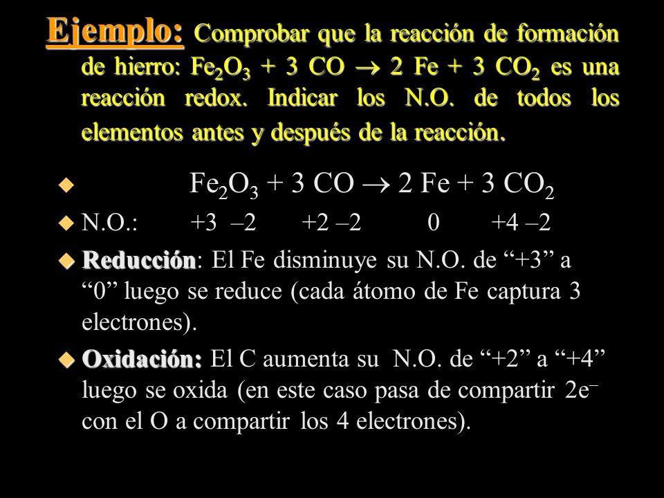 Ejemplo: Comprobar que la reacción de formación de hierro: Fe2O3 + 3 CO  2 Fe + 3 CO2 es una reacción redox. Indicar los N.O. de todos los elementos antes y después de la reacción.