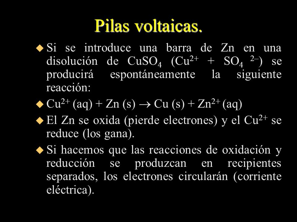 Pilas voltaicas. Si se introduce una barra de Zn en una disolución de CuSO4 (Cu2+ + SO4 2–) se producirá espontáneamente la siguiente reacción: