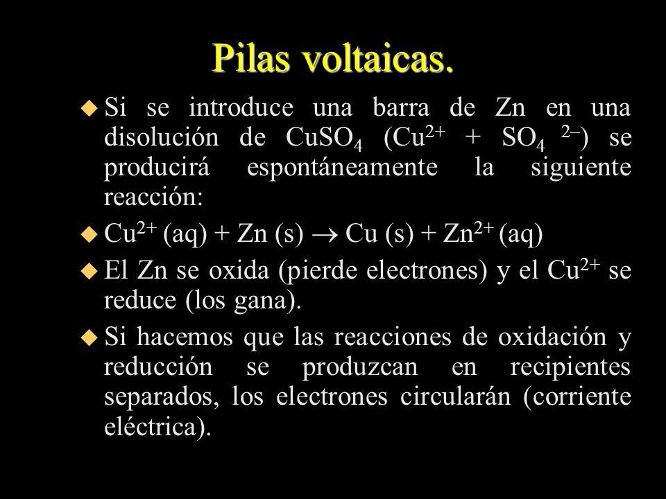 Pilas voltaicas.Si se introduce una barra de Zn en una disolución de CuSO4 (Cu2+ + SO4 2–) se producirá espontáneamente la siguiente reacción: