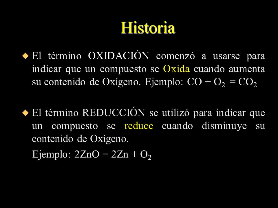 Historia El término OXIDACIÓN comenzó a usarse para indicar que un compuesto se Oxida cuando aumenta su contenido de Oxígeno. Ejemplo: CO + O2 = CO2.