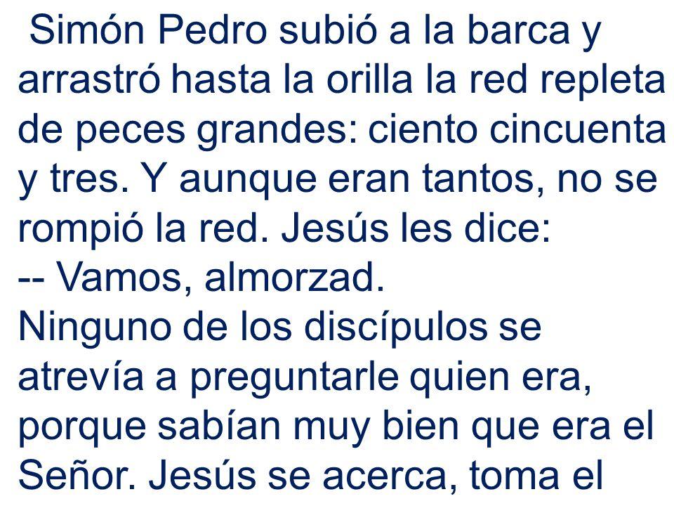 Simón Pedro subió a la barca y arrastró hasta la orilla la red repleta de peces grandes: ciento cincuenta y tres. Y aunque eran tantos, no se rompió la red. Jesús les dice: