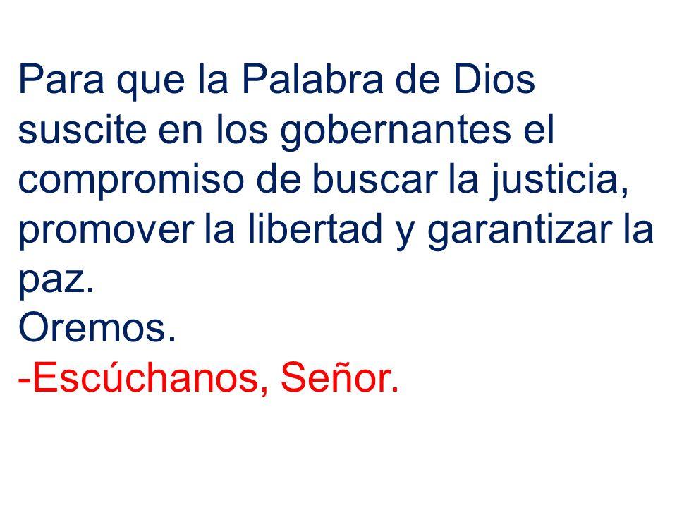 Para que la Palabra de Dios suscite en los gobernantes el compromiso de buscar la justicia, promover la libertad y garantizar la paz.