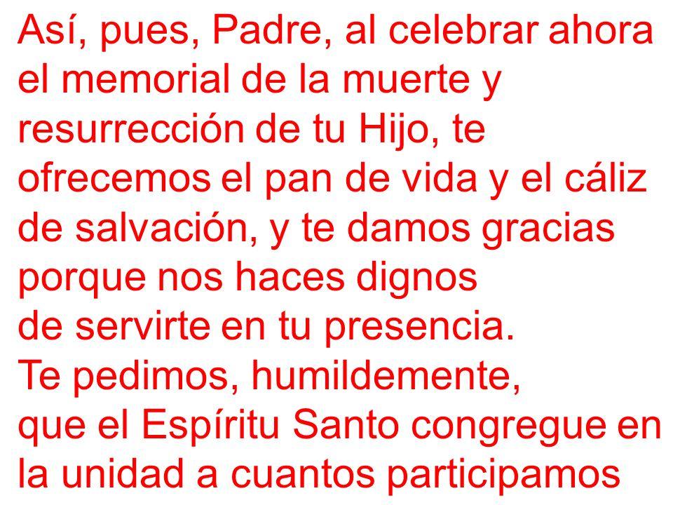 Así, pues, Padre, al celebrar ahora el memorial de la muerte y resurrección de tu Hijo, te ofrecemos el pan de vida y el cáliz de salvación, y te damos gracias porque nos haces dignos