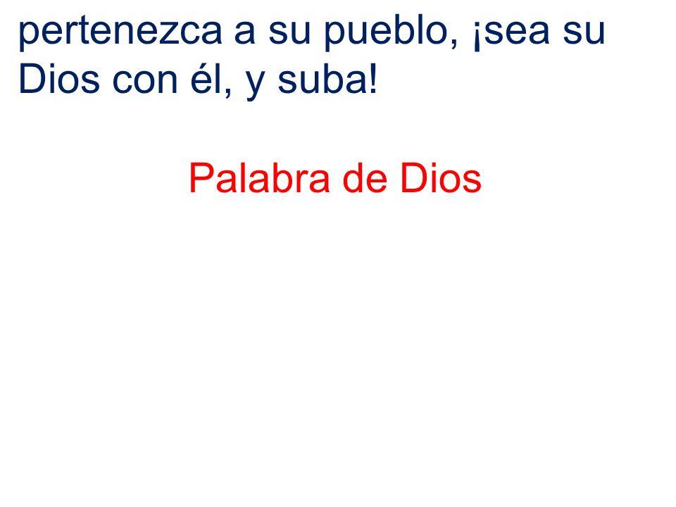 pertenezca a su pueblo, ¡sea su Dios con él, y suba!